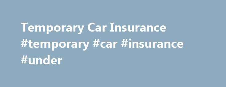Temporary Car Insurance #temporary #car #insurance #under http://new-zealand.nef2.com/temporary-car-insurance-temporary-car-insurance-under/  # Temporary Car Insurance Benefits of Temporary Car Insurance Temporary car insurance is fast, convenient and simple to buy. All our policies are underwritten by Aviva on a comprehensive basis, include business use cover and can start within 15 minutes of making a booking when you require car insurance for a day, week or month. We offer a range of…