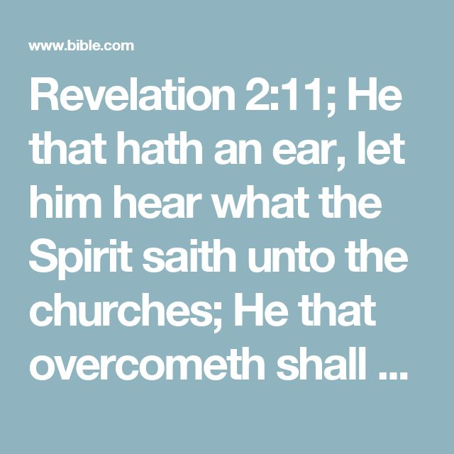 Revelation 2:11; He that hath an ear, let him hear what the Spirit saith unto the churches; He that overcometh shall not be hurt of the second death.