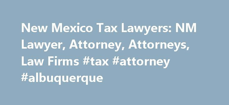 New Mexico Tax Lawyers: NM Lawyer, Attorney, Attorneys, Law Firms #tax #attorney #albuquerque http://swaziland.nef2.com/new-mexico-tax-lawyers-nm-lawyer-attorney-attorneys-law-firms-tax-attorney-albuquerque/  # New Mexico: Tax Lawyers Need help with a Tax matter? You've come to the right place. Whether you are a business or individual taxpayer in need of tax-related legal help, a tax lawyer can help. Tax lawyers can assist with understanding tax law and resolve tax liens, back taxes, tax…