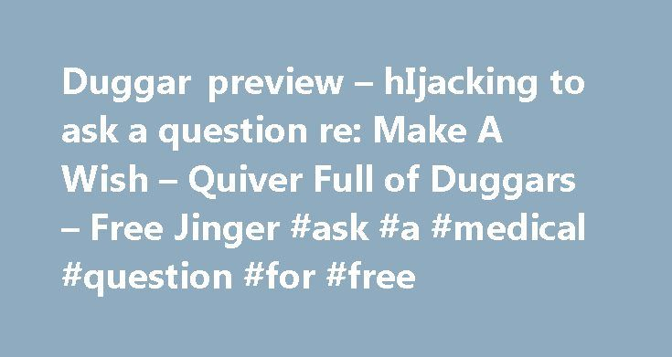 Duggar preview – hIjacking to ask a question re: Make A Wish – Quiver Full of Duggars – Free Jinger #ask #a #medical #question #for #free http://questions.remmont.com/duggar-preview-hijacking-to-ask-a-question-re-make-a-wish-quiver-full-of-duggars-free-jinger-ask-a-medical-question-for-free/  #ask a question for free # snarkykitty    3 Posted 27 Feb 2012 Have anyone seen the previews for next week's episode? We see and hear Michelle talking to someone on the phone in that crazy baby voice…