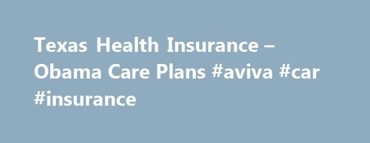Texas Health Insurance – Obama Care Plans #aviva #car #insurance http://insurance.remmont.com/texas-health-insurance-obama-care-plans-aviva-car-insurance/  #texas health insurance # Texas Health Insurance – Affordable Care Act- ObamaCare Enrollment begins for the Affordable Care Act. also known as ObamaCare, on Tuesday October 1 st 2013. Because of the new law all Americans and legal residents are required to have a health insurance policy that meets minimum federal Affordable Care Act (ACA)…