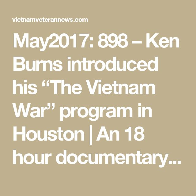 """May2017: 898 – Ken Burns introduced his """"The Vietnam War"""" program in Houston   An 18 hour documentary Nov2017 release."""
