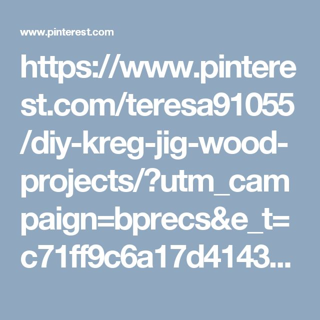 https://www.pinterest.com/teresa91055/diy-kreg-jig-wood-projects/?utm_campaign=bprecs&e_t=c71ff9c6a17d41439561f109ae16b326&utm_content=18929329622876390&utm_source=31&utm_term=1&utm_medium=2004