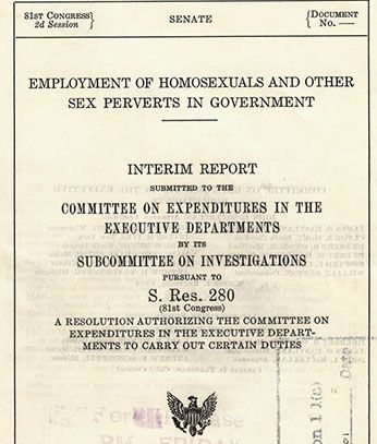 "On December 15, 1950, the Hoey committee released this report, concluding that homosexuals were ""unsuitable for employment in the Federal Government"" and constituted ""security risks in positions of public trust."" (Records of the U.S. Senate, RG 46)"
