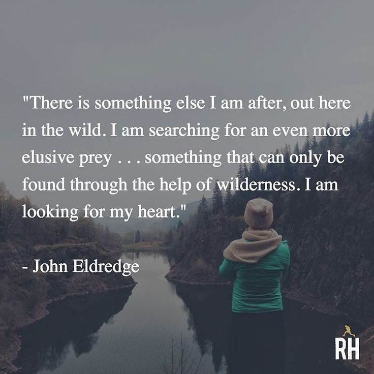 """There is something else I am after, out here in the wild. I am searching for an even more elusive prey . . . something that can only be found through the help of wilderness. I am looking for my heart."" - John Eldredge"