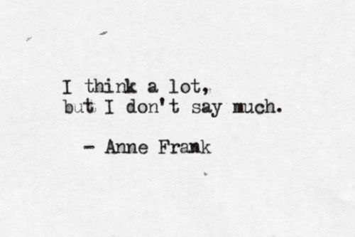 TI think alot but I don't say much. Anne Frank. annefrank
