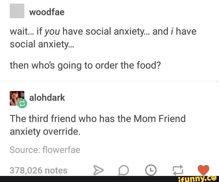 Yo I'm the mom friend with social anxiety