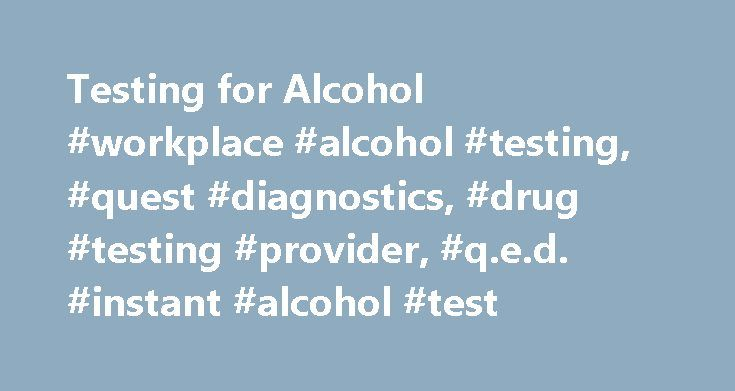 Testing for Alcohol #workplace #alcohol #testing, #quest #diagnostics, #drug #testing #provider, #q.e.d. #instant #alcohol #test http://honolulu.remmont.com/testing-for-alcohol-workplace-alcohol-testing-quest-diagnostics-drug-testing-provider-q-e-d-instant-alcohol-test/  # Alcohol Alcohol testing Ethyl alcohol, or ethanol, is an intoxicating ingredient found in beer, wine, and liquor produced by the fermentation of yeast, sugars and starches. Intoxication can impair brain function, motor…