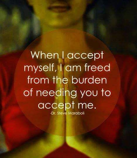 """""""When I accept myself, I am freed from the burden on needing you to accept me."""" -Dr. Steve Maraboli"""
