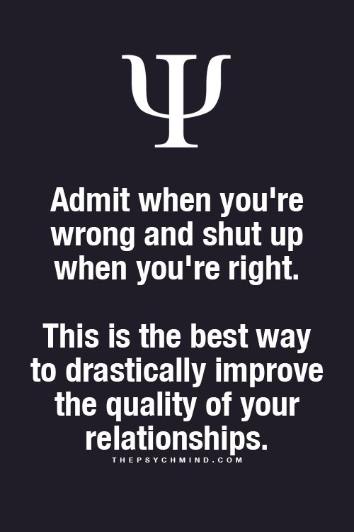 Admit when you're wrong and shut up when you're right. This is the best way to drastically improve the quality of your relationships.