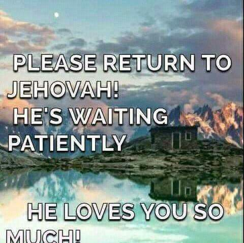 Please return to Jehovah! He's waiting patiently. He loves you so much!