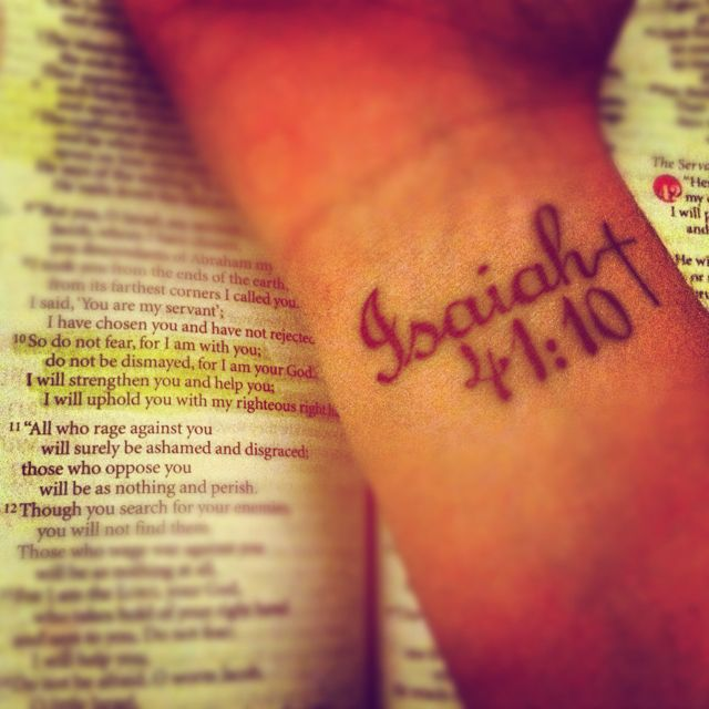 "July 24th and this will be mine...    Isaiah 41:10 Wrist tattoo  ""So do not fear, for I am with you; do not be dismayed, for I am your God. I will strengthen you and help you; I will uphold you with my righteous right hand.""  -Isaiah 41:10"