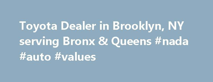 Toyota Dealer in Brooklyn, NY serving Bronx & Queens #nada #auto #values http://auto.nef2.com/toyota-dealer-in-brooklyn-ny-serving-bronx-queens-nada-auto-values/  #plaza auto mall # Welcome to Plaza Toyota – Brooklyn's Toyota Dealer A Toyota Dealership in Brooklyn You Can Trust—All New Toyotas Buying a car is a big commitment, which is why Plaza Toyota, a member of the Plaza family of Brooklyn-operated car dealerships, is proud to offer Brooklyn and the surrounding boroughs with exceptional…