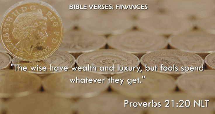 """The wise have wealth and luxury, but fools spend whatever they get."" Proverbs 21:20 NLT"