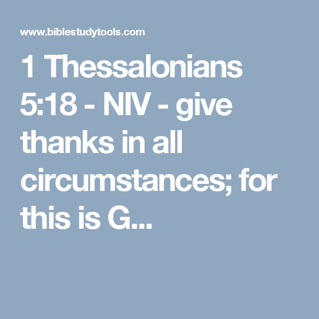 1 Thessalonians 5:18 - NIV - give thanks in all circumstances; for this is G...