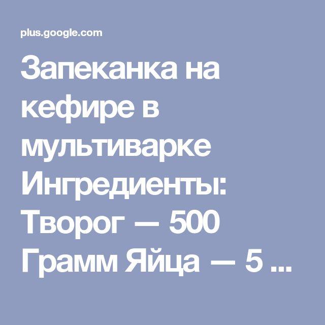 Запеканка на кефире в мультиварке Ингредиенты: Творог — 500 Грамм Яйца — 5 Ш...