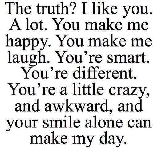 The truth? I like you. A lot. You make me happy. You make me laugh. You're smart. You're different. You're a little crazy, and awkward; and your smile alone can make my day