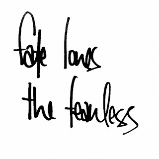 Fate loves the fearless- i took a chance and it brought me back to you 5 yrs later. I really believe in fate and destiny. Right time right place.....i need to just go ahead and get this tattooed