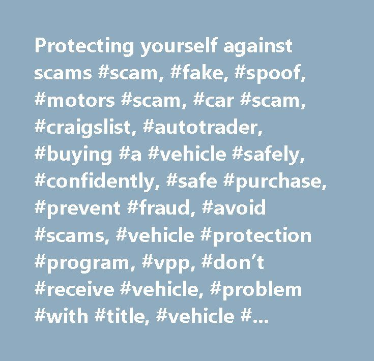 Protecting yourself against scams #scam, #fake, #spoof, #motors #scam, #car #scam, #craigslist, #autotrader, #buying #a #vehicle #safely, #confidently, #safe #purchase, #prevent #fraud, #avoid #scams, #vehicle #protection #program, #vpp, #don't #receive #vehicle, #problem #with #title, #vehicle #fraud, #preventing #fraud, #vehicle #protection #program #eligibility, #vehicle #protection #program #coverage, #western #union, #moneygram, #ebay #agent, #san #jose…