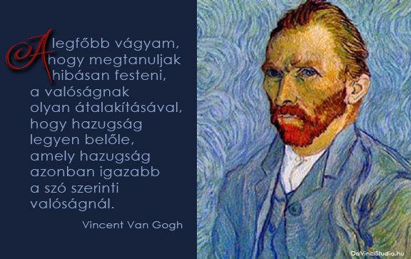 Vincent Van Gogh idézetek a festészetről | A zsenik képesek egyetlen mondatba sűríteni a világot. Nincs ez másképp a festőművészekkel sem. Összeszedtük néhány zseni legütősebb gondolatait. Itt sorakoznak a kedvenc idézetek a festészetről.  Olyan világmindenséget megrengető gondolatok ezek, hogy az olvasó szinte belerezonál. Egy-egy gondolat elolvasása után le kell állni. Minden ilyen idézet egy újabb megvilágosodás.