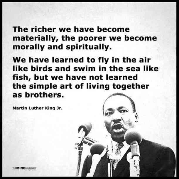 The richer we have become materially, the poor we become morally and spiritually. We have learned to fly in the air like birds and swim in the sea like fish, but we have not learned the simple art of living together as brothers. — Martin Luther King Jr.