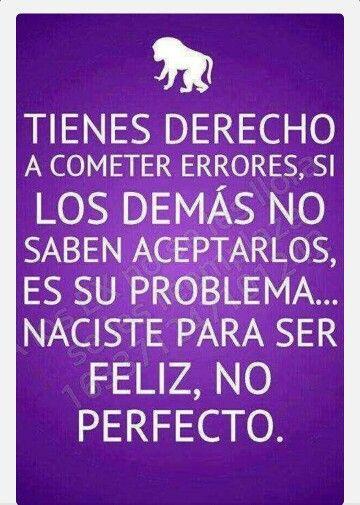 Tienes derecho a cometer errores, si los demás no saben aceptarlos es su problema. Naciste para ser feliz, no perfecto