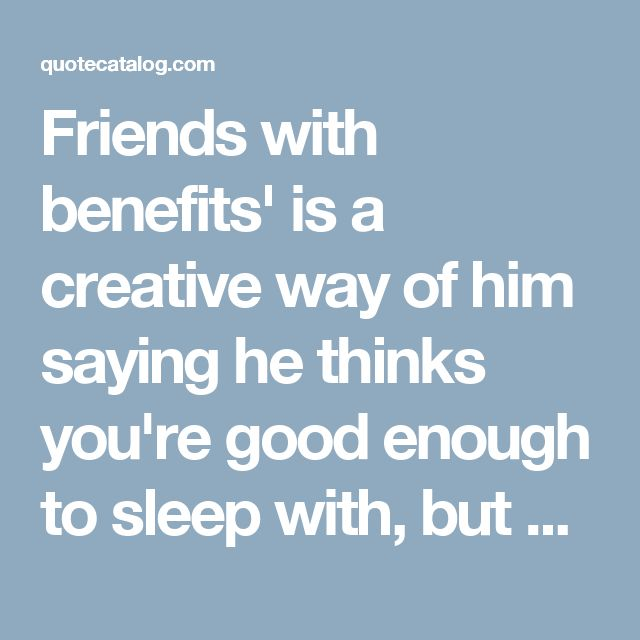 Friends with benefits' is a creative way of him saying he thinks you're good enough to sleep with, but not worthy of his loyalty and commitment.  — Mr. Amari Soul, Reflections Of A Man