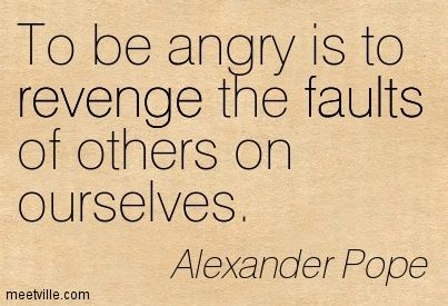 To be angry is to revenge the faults of others on ourselves. Alexander Pope