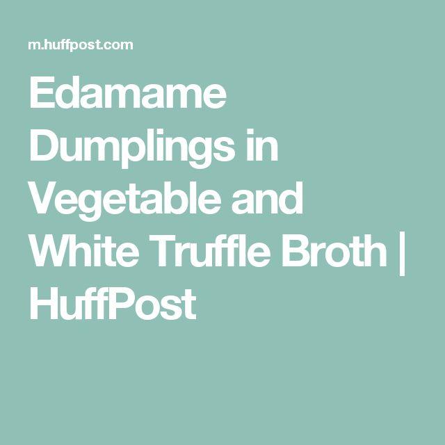 Edamame Dumplings in Vegetable and White Truffle Broth | HuffPost