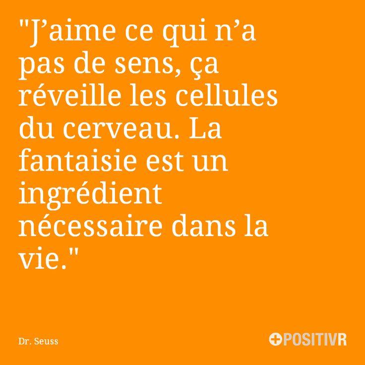 """""""J'aime ce qui n'a pas de sens, ça réveille les cellules du cerveau. La fantaisie est un ingrédient nécessaire dans la vie."""" Dr. Seuss #fun #life #citation #citations #france #quote #followme"""