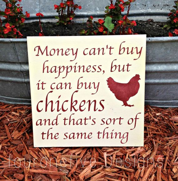 Money can't buy happiness but it can buy chickens and tha's sort of the same thing.