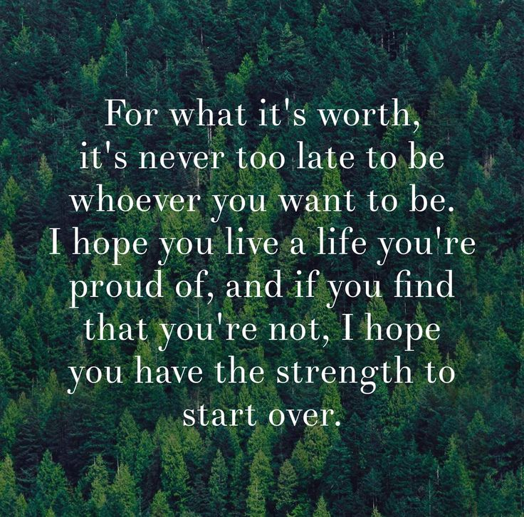 For what it's worth, it's never too late to be whoever you want to be. I hope you live a life you're proud of, and if you find that you're not, I hope you have the strength to start over. thedailyquotes.com