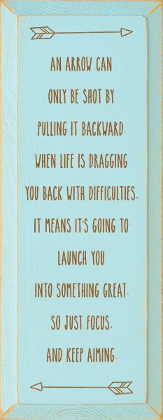 An arrow can only be shot by pulling it backward. When life is dragging you back with difficulties, it means it's going to launch you into something great. So just focus, and keep aiming.