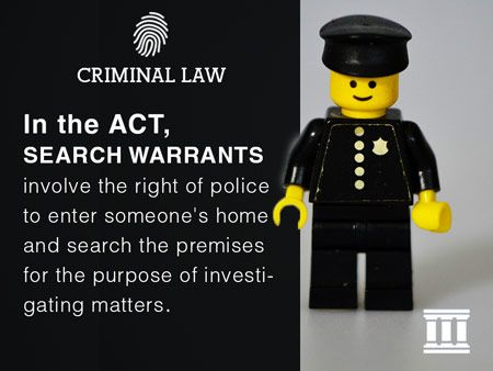 In the ACT, search warrants involve the right of police to enter someone's home and search the premises for the purpose of investigating matters.