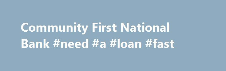 Community First National Bank #need #a #loan #fast http://loan-credit.remmont.com/community-first-national-bank-need-a-loan-fast/  #online loan application # Loan Applications Many consumers worry that personal financial information that they may submit over the Internet could be intercepted by hackers and used for Identity Theft and fraud. You can avoid that possibility by using our convenient Adobe Acrobat ReadeR online loan application form. You can complete the Acrobat Reader loan […]
