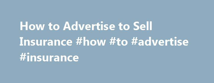 How to Advertise to Sell Insurance #how #to #advertise #insurance http://pennsylvania.remmont.com/how-to-advertise-to-sell-insurance-how-to-advertise-insurance/  # How to Advertise to Sell Insurance Insurance for life, health, home, business and automobiles is a necessity for many people; therefore, leads are just about everywhere. Persuading people to choose your agency, however, involves lots of legwork, communication and the ability to stand out from the rest. Advertising plays a big role…
