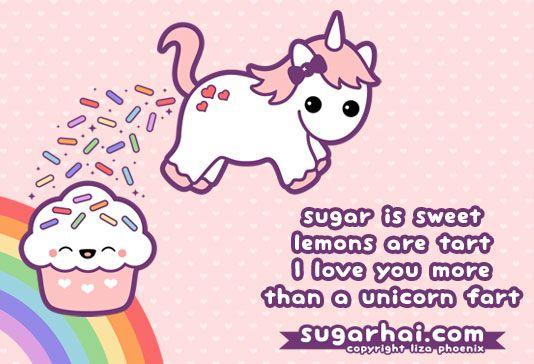 Sugar is sweet, lemons are tart. I love you more, than a unicorn fart. I doooo!