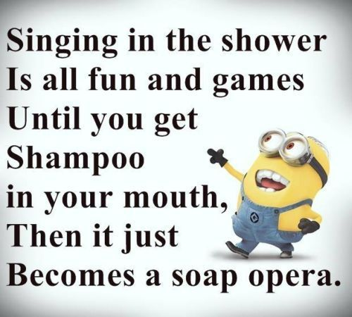 Singing in the shower is all fun and games until you get shampoo in your mouth. then it just becomes a soap opera.