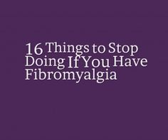 16 Things to Stop Doing If You Have Fibromyalgia. I thought I was losing my mind until I was dx with fibro. Now I understand its the disease not me.