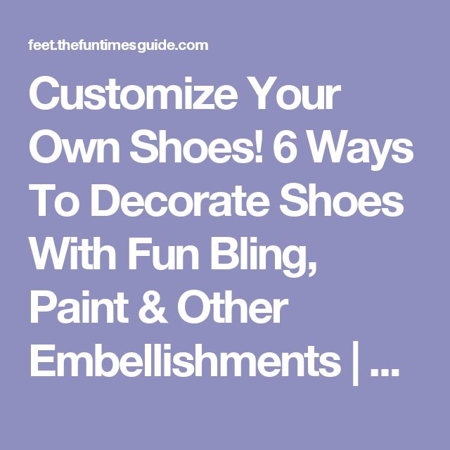 Customize Your Own Shoes! 6 Ways To Decorate Shoes With Fun Bling, Paint & Other Embellishments | The Feet and Shoes Guide