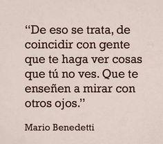 Coincidir con gente que te haga ver cosas que tu no ves, y aprendas a ver con otros ojos.....Mario Benedetti.