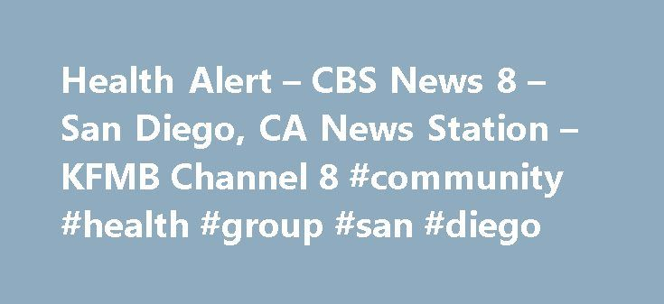 Health Alert – CBS News 8 – San Diego, CA News Station – KFMB Channel 8 #community #health #group #san #diego http://donate.nef2.com/health-alert-cbs-news-8-san-diego-ca-news-station-kfmb-channel-8-community-health-group-san-diego/  # Health Alert – CBS News 8 – San Diego, CA News Station – KFMB Channel 8 Now that we have marked the unofficial start of summer with the Memorial Day weekend – a lot of San Diegans are hitting the gym to get into shape. As result the Nurse Practitioners at CVS…
