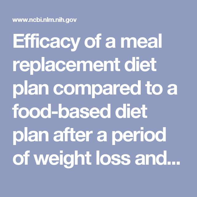 Efficacy of a meal replacement diet plan compared to a food-based diet plan after a period of weight loss and weight maintenance: a randomized contro... - PubMed - NCBI