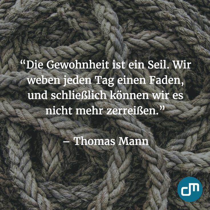 """""""Die Gewohnheit ist ein Seil. Wir weben jeden tag einen Faden, und schließlich können wir es nicht mehr zerreißen."""" - Thomas Mann"""