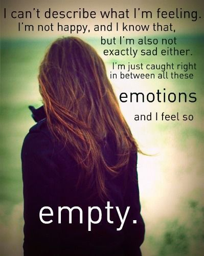 I can't describe what I'm Feeling.I'm not happy,and i know that,but i'm also not exactly sad either.I'm just caught right in between all these EMOTIONS i feel so.......Empty.