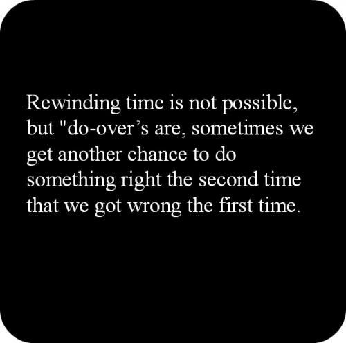 Rewinding time is not possible, but do overs are, sometimes we get another chance to do something right the second time that we got wrong the first time.