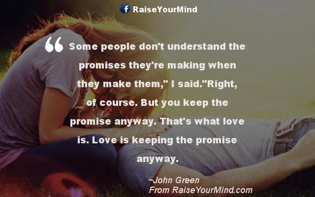 """Some people don't understand the promises they're making when they make them,"""" I said.""""Right, of course. But you keep the promise anyway. That's what love is. Love is keeping the promise anyway. - http://www.raiseyourmind.com/love/some-people-dont-understand-the-promises-theyre-making-when-they-make-them-i-said-right-of-course-but-you-keep-the-promise-anyway-thats-what-love-is-love-is-keeping-the-promise-anyway/ Love Quotes faith, faithfulness, John Green, Love, promises"""