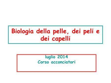 Biologia della pelle, dei peli e dei capelli luglio 2014 Corso acconciatori.