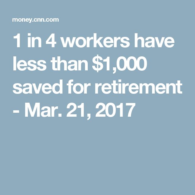 1 in 4 workers have less than $1,000 saved for retirement - Mar. 21, 2017