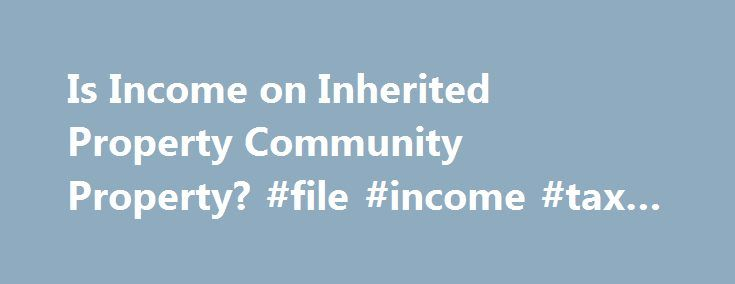 Is Income on Inherited Property Community Property? #file #income #tax #return #online http://incom.remmont.com/is-income-on-inherited-property-community-property-file-income-tax-return-online/  #income property # Is Income on Inherited Property Community Property? Whether you're writing a will or getting divorced, an inheritance is your separate property if you live in one of eight community property states: Wisconsin, Washington, Texas, New Mexico, Nevada, Idaho, California or Arizona. The…